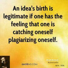 An idea's birth is legitimate if one has the feeling that one is catching oneself plagiarizing oneself.