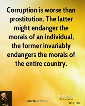 Karl Kraus - Corruption is worse than prostitution. The latter might endanger the morals of an individual, the former invariably endangers the morals of the entire country.