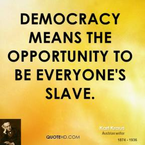 Karl Kraus - Democracy means the opportunity to be everyone's slave.