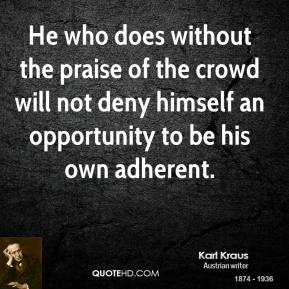 Karl Kraus - He who does without the praise of the crowd will not deny himself an opportunity to be his own adherent.