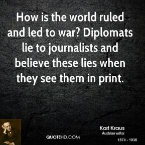 Karl Kraus - How is the world ruled and led to war? Diplomats lie to journalists and believe these lies when they see them in print.