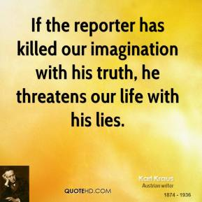 Karl Kraus - If the reporter has killed our imagination with his truth, he threatens our life with his lies.
