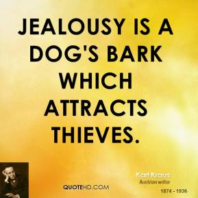 Karl Kraus - Jealousy is a dog's bark which attracts thieves.