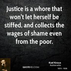 Karl Kraus - Justice is a whore that won't let herself be stiffed, and collects the wages of shame even from the poor.