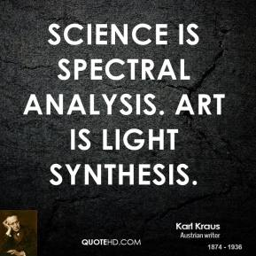 Karl Kraus - Science is spectral analysis. Art is light synthesis.