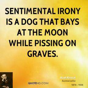 Karl Kraus - Sentimental irony is a dog that bays at the moon while pissing on graves.