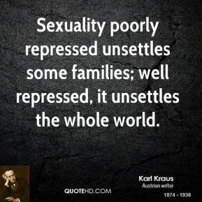 Karl Kraus - Sexuality poorly repressed unsettles some families; well repressed, it unsettles the whole world.