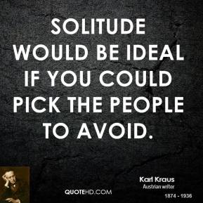 Karl Kraus - Solitude would be ideal if you could pick the people to avoid.