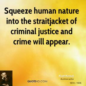 Karl Kraus - Squeeze human nature into the straitjacket of criminal justice and crime will appear.