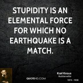 Karl Kraus - Stupidity is an elemental force for which no earthquake is a match.