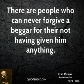 Karl Kraus - There are people who can never forgive a beggar for their not having given him anything.