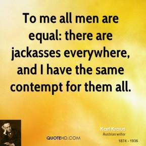 Karl Kraus - To me all men are equal: there are jackasses everywhere, and I have the same contempt for them all.