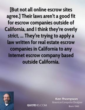 [But not all online escrow sites agree.] Their laws aren't a good fit for escrow companies outside of California, and I think they're overly strict, ... They're trying to apply a law written for real estate escrow companies in California to any Internet escrow company based outside California.