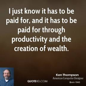 I just know it has to be paid for, and it has to be paid for through productivity and the creation of wealth.