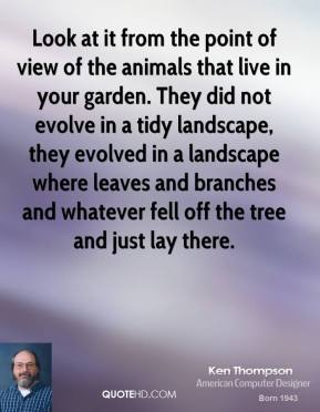 Ken Thompson  - Look at it from the point of view of the animals that live in your garden. They did not evolve in a tidy landscape, they evolved in a landscape where leaves and branches and whatever fell off the tree and just lay there.