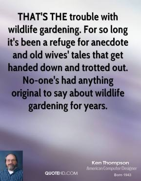 THAT'S THE trouble with wildlife gardening. For so long it's been a refuge for anecdote and old wives' tales that get handed down and trotted out. No-one's had anything original to say about wildlife gardening for years.
