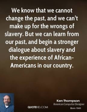 We know that we cannot change the past, and we can't make up for the wrongs of slavery. But we can learn from our past, and begin a stronger dialogue about slavery and the experience of African-Americans in our country.