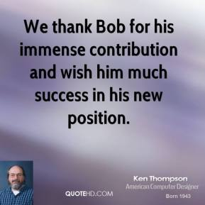 We thank Bob for his immense contribution and wish him much success in his new position.