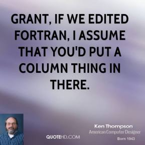 Grant, if we edited Fortran, I assume that you'd put a column thing in there.