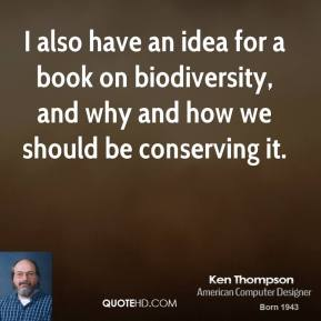 Ken Thompson - I also have an idea for a book on biodiversity, and why and how we should be conserving it.