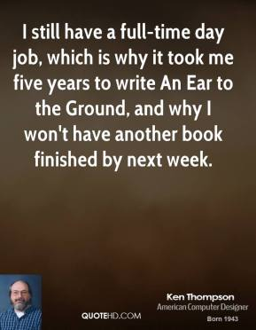 I still have a full-time day job, which is why it took me five years to write An Ear to the Ground, and why I won't have another book finished by next week.