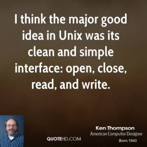 I think the major good idea in Unix was its clean and simple interface: open, close, read, and write.