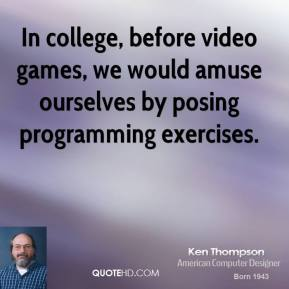 Ken Thompson - In college, before video games, we would amuse ourselves by posing programming exercises.