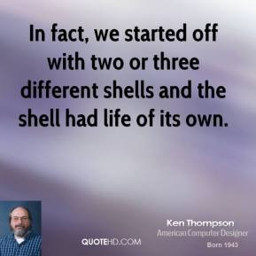In fact, we started off with two or three different shells and the shell had life of its own.