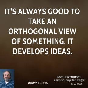 It's always good to take an orthogonal view of something. It develops ideas.