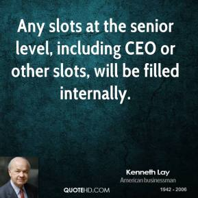 Kenneth Lay - Any slots at the senior level, including CEO or other slots, will be filled internally.