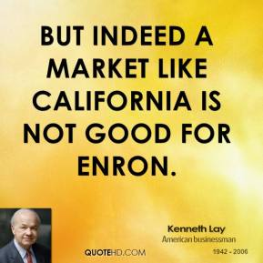 But indeed a market like California is not good for Enron.