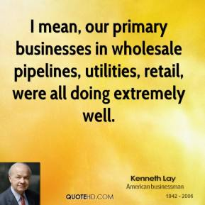 Kenneth Lay - I mean, our primary businesses in wholesale pipelines, utilities, retail, were all doing extremely well.