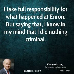 I take full responsibility for what happened at Enron. But saying that, I know in my mind that I did nothing criminal.