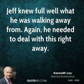 Jeff knew full well what he was walking away from. Again, he needed to deal with this right away.