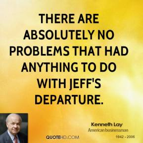 There are absolutely no problems that had anything to do with Jeff's departure.