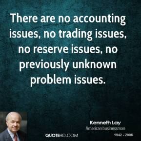 Kenneth Lay - There are no accounting issues, no trading issues, no reserve issues, no previously unknown problem issues.