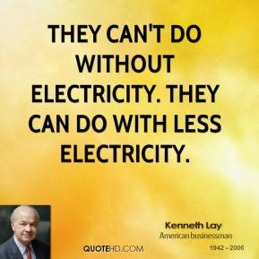 Kenneth Lay - They can't do without electricity. They can do with less electricity.