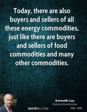 Kenneth Lay - Today, there are also buyers and sellers of all these energy commodities, just like there are buyers and sellers of food commodities and many other commodities.