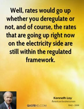 Kenneth Lay - Well, rates would go up whether you deregulate or not, and of course, the rates that are going up right now on the electricity side are still within the regulated framework.
