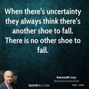 When there's uncertainty they always think there's another shoe to fall. There is no other shoe to fall.
