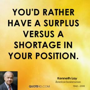 Kenneth Lay - You'd rather have a surplus versus a shortage in your position.