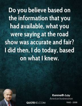 Kenneth Lay  - Do you believe based on the information that you had available, what you were saying at the road show was accurate and fair? I did then, I do today, based on what I knew.