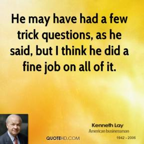 Kenneth Lay  - He may have had a few trick questions, as he said, but I think he did a fine job on all of it.