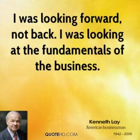 Kenneth Lay  - I was looking forward, not back. I was looking at the fundamentals of the business.