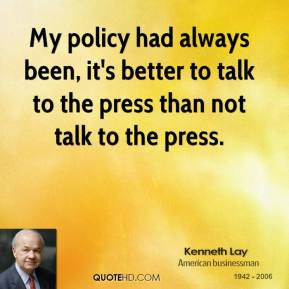 Kenneth Lay  - My policy had always been, it's better to talk to the press than not talk to the press.