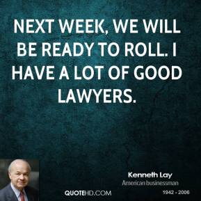 Kenneth Lay  - Next week, we will be ready to roll. I have a lot of good lawyers.