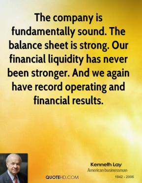 Kenneth Lay  - The company is fundamentally sound. The balance sheet is strong. Our financial liquidity has never been stronger. And we again have record operating and financial results.