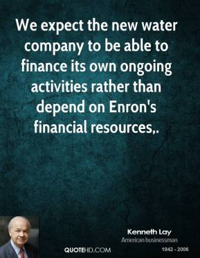 Kenneth Lay  - We expect the new water company to be able to finance its own ongoing activities rather than depend on Enron's financial resources.