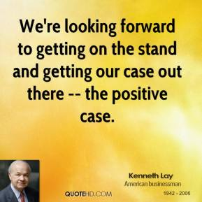 Kenneth Lay  - We're looking forward to getting on the stand and getting our case out there -- the positive case.