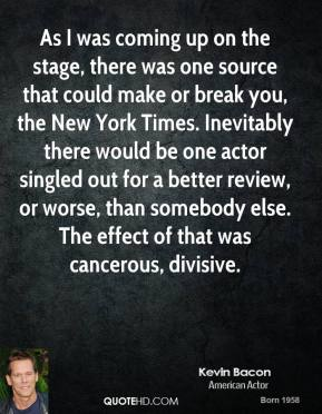 Kevin Bacon - As I was coming up on the stage, there was one source that could make or break you, the New York Times. Inevitably there would be one actor singled out for a better review, or worse, than somebody else. The effect of that was cancerous, divisive.